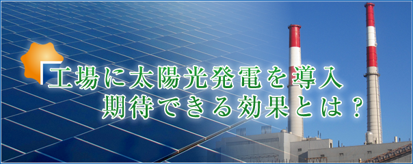 工場に太陽光発電を導入 期待できる効果とは?